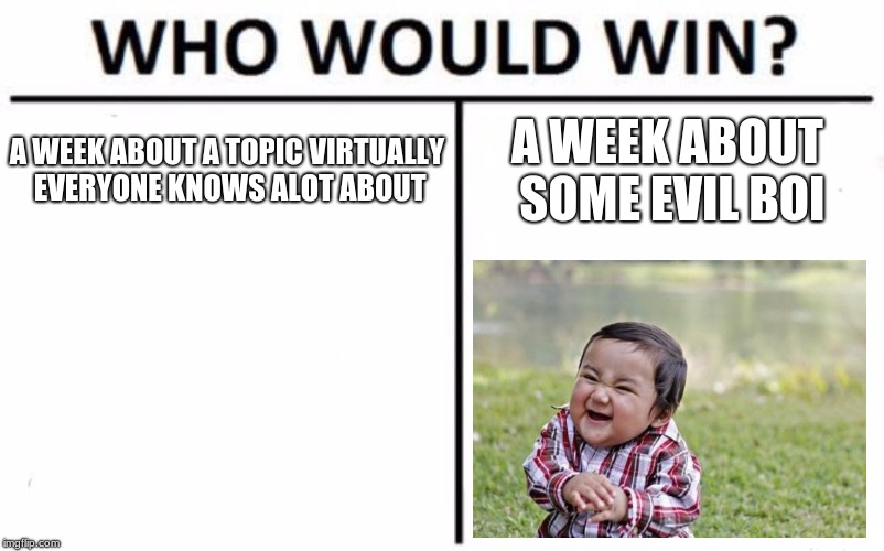 Who Would Win? Meme | A WEEK ABOUT A TOPIC VIRTUALLY EVERYONE KNOWS ALOT ABOUT A WEEK ABOUT SOME EVIL BOI | image tagged in memes,who would win | made w/ Imgflip meme maker