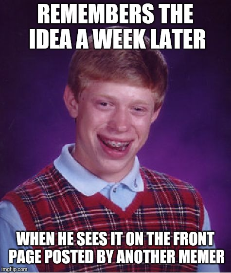 Bad Luck Brian Meme | REMEMBERS THE IDEA A WEEK LATER WHEN HE SEES IT ON THE FRONT PAGE POSTED BY ANOTHER MEMER | image tagged in memes,bad luck brian | made w/ Imgflip meme maker