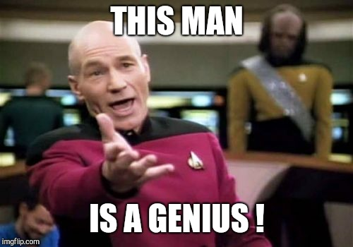 Picard Wtf Meme | THIS MAN IS A GENIUS ! | image tagged in memes,picard wtf | made w/ Imgflip meme maker