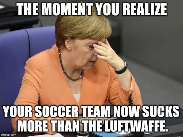 Germany now has another problem | THE MOMENT YOU REALIZE YOUR SOCCER TEAM NOW SUCKS MORE THAN THE LUFTWAFFE. | image tagged in facepalm merkel,memes,germany,soccer,angry,airplane | made w/ Imgflip meme maker