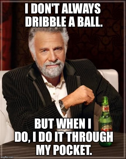 Pocket pool soccer | I DON'T ALWAYS DRIBBLE A BALL. BUT WHEN I DO, I DO IT THROUGH MY POCKET. | image tagged in memes,the most interesting man in the world,bad joke,pun,balls,soccer | made w/ Imgflip meme maker