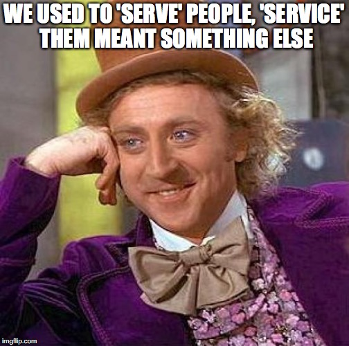 Creepy Condescending Wonka Meme | WE USED TO 'SERVE' PEOPLE, 'SERVICE' THEM MEANT SOMETHING ELSE | image tagged in memes,creepy condescending wonka | made w/ Imgflip meme maker