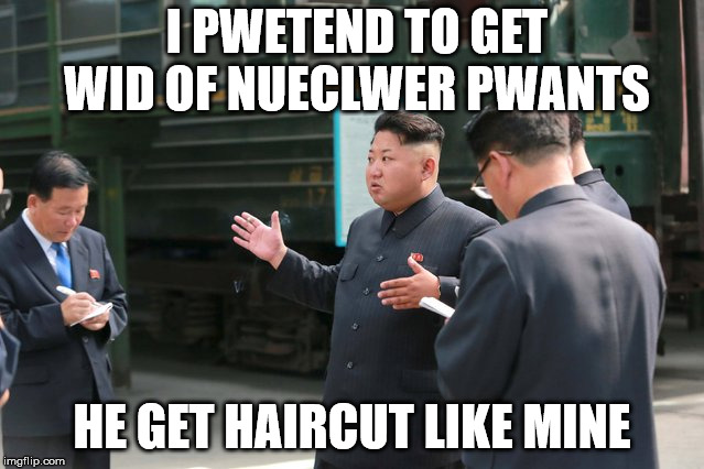 I PWETEND TO GET WID OF NUECLWER PWANTS HE GET HAIRCUT LIKE MINE | made w/ Imgflip meme maker