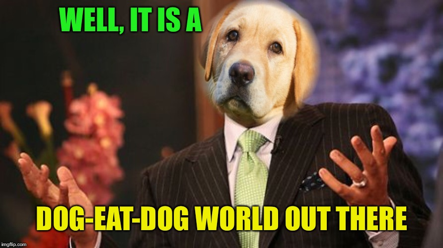 WELL, IT IS A DOG-EAT-DOG WORLD OUT THERE | made w/ Imgflip meme maker