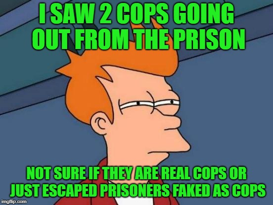 Futurama Fry Meme | I SAW 2 COPS GOING OUT FROM THE PRISON NOT SURE IF THEY ARE REAL COPS OR JUST ESCAPED PRISONERS FAKED AS COPS | image tagged in memes,futurama fry | made w/ Imgflip meme maker