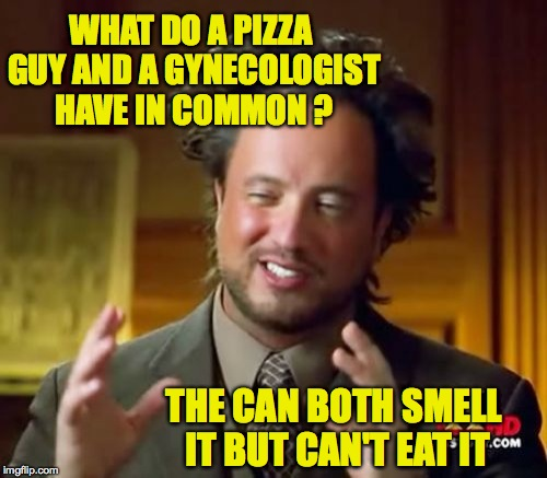 Ancient Aliens Meme | WHAT DO A PIZZA GUY AND A GYNECOLOGIST HAVE IN COMMON ? THE CAN BOTH SMELL IT BUT CAN'T EAT IT | image tagged in memes,ancient aliens | made w/ Imgflip meme maker