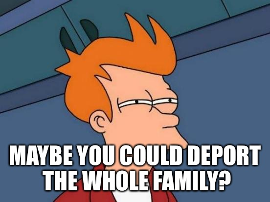 Futurama Fry Meme | MAYBE YOU COULD DEPORT THE WHOLE FAMILY? | image tagged in memes,futurama fry | made w/ Imgflip meme maker