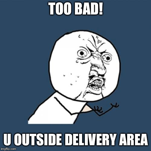 Y U No Meme | TOO BAD! U OUTSIDE DELIVERY AREA | image tagged in memes,y u no | made w/ Imgflip meme maker