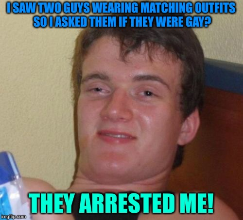 Assuming gay | I SAW TWO GUYS WEARING MATCHING OUTFITS SO I ASKED THEM IF THEY WERE GAY? THEY ARRESTED ME! | image tagged in memes,10 guy | made w/ Imgflip meme maker