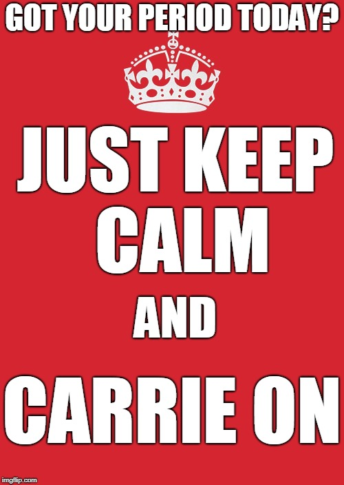 Carrie's gonna kill me unless my period gets me first | GOT YOUR PERIOD TODAY? CARRIE ON JUST KEEP CALM AND | image tagged in memes,keep calm and carry on red,carrie,period,menstruation | made w/ Imgflip meme maker