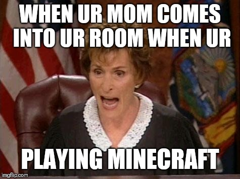 Judge Judy | WHEN UR MOM COMES INTO UR ROOM WHEN UR PLAYING MINECRAFT | image tagged in judge judy | made w/ Imgflip meme maker