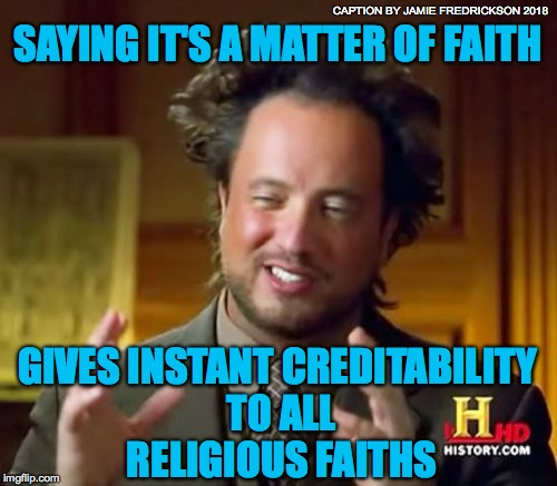 Ancient Aliens Meme | SAYING IT'S A MATTER OF FAITH GIVES INSTANT CREDITABILITY TO ALL RELIGIOUS FAITHS CAPTION BY JAMIE FREDRICKSON 2018 | image tagged in memes,ancient aliens | made w/ Imgflip meme maker