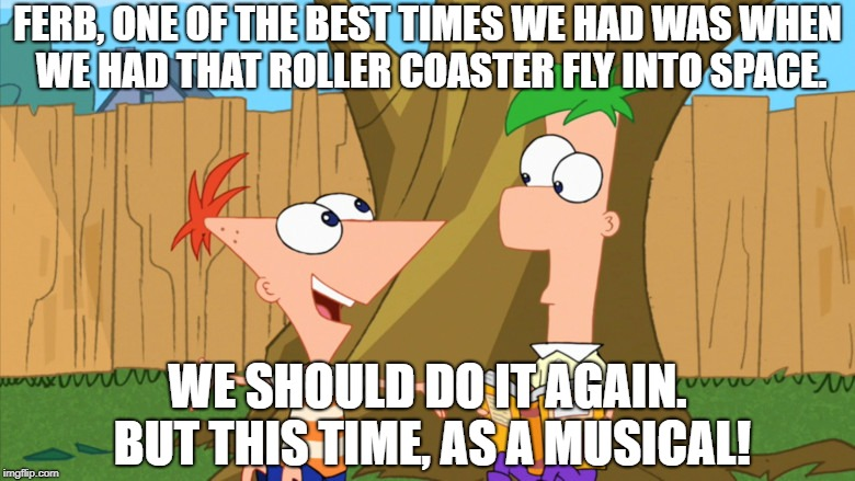FERB, ONE OF THE BEST TIMES WE HAD WAS WHEN WE HAD THAT ROLLER COASTER FLY INTO SPACE. WE SHOULD DO IT AGAIN. BUT THIS TIME, AS A MUSICAL! | made w/ Imgflip meme maker