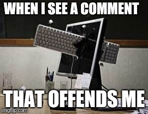 computer rage | WHEN I SEE A COMMENT THAT OFFENDS ME | image tagged in computer rage | made w/ Imgflip meme maker