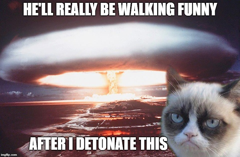 HE'LL REALLY BE WALKING FUNNY AFTER I DETONATE THIS | made w/ Imgflip meme maker