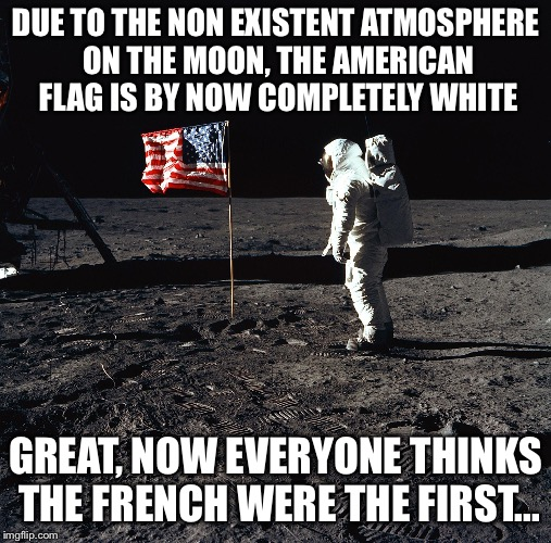 Due to the non existent atmosphere on the moon | DUE TO THE NON EXISTENT ATMOSPHERE ON THE MOON, THE AMERICAN FLAG IS BY NOW COMPLETELY WHITE GREAT, NOW EVERYONE THINKS THE FRENCH WERE THE  | image tagged in usa flag on moon,moon | made w/ Imgflip meme maker