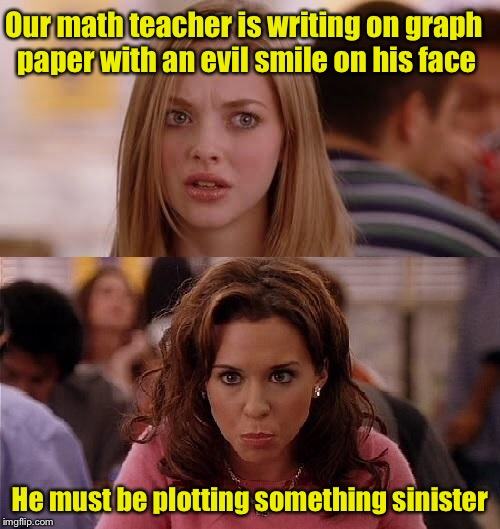 Bad pun girls  | Our math teacher is writing on graph paper with an evil smile on his face He must be plotting something sinister | image tagged in mean girls,memes,bad puns | made w/ Imgflip meme maker