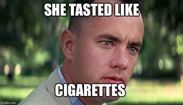 SHE TASTED LIKE CIGARETTES | image tagged in gump,and thats all i have to say about that,smokey memes are smoked,dont smokey and the memedit me | made w/ Imgflip meme maker