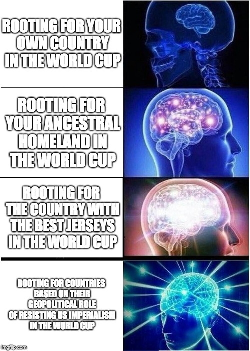 WORLD CUP BOIZ | ROOTING FOR YOUR OWN COUNTRY IN THE WORLD CUP ROOTING FOR YOUR ANCESTRAL HOMELAND IN THE WORLD CUP ROOTING FOR THE COUNTRY WITH THE BEST JER | image tagged in memes,expanding brain,world cup,soccer,country | made w/ Imgflip meme maker