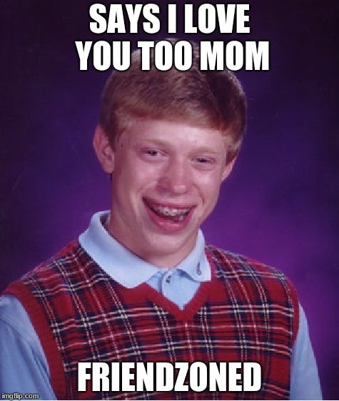 Bad Luck Brian Meme | SAYS I LOVE YOU TOO MOM FRIENDZONED | image tagged in memes,bad luck brian | made w/ Imgflip meme maker
