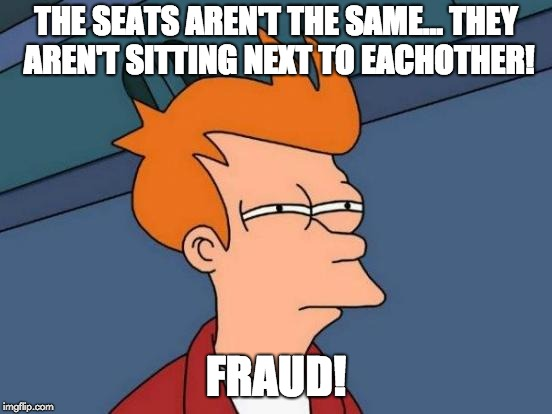 Futurama Fry Meme | THE SEATS AREN'T THE SAME... THEY AREN'T SITTING NEXT TO EACHOTHER! FRAUD! | image tagged in memes,futurama fry | made w/ Imgflip meme maker