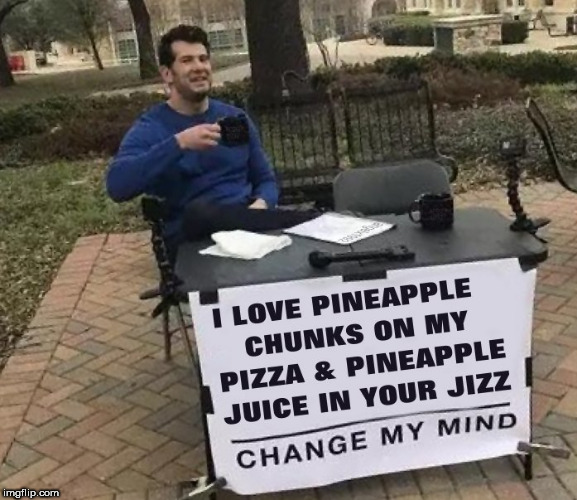 image tagged in pineapple,pineapple pizza,jizz,juice,steven crowder,change my mind | made w/ Imgflip meme maker