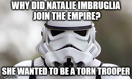 storm trooper | WHY DID NATALIE IMBRUGLIA JOIN THE EMPIRE? SHE WANTED TO BE A TORN TROOPER | image tagged in storm trooper | made w/ Imgflip meme maker