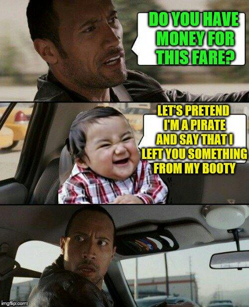 Pirate money (Evil Toddler Week, June 14-21, a DomDoesMemes campaign!) | DO YOU HAVE MONEY FOR THIS FARE? LET'S PRETEND I'M A PIRATE AND SAY THAT I LEFT YOU SOMETHING FROM MY BOOTY | image tagged in rock drives evil toddler,memes,evil toddler week,evil toddler,booty | made w/ Imgflip meme maker