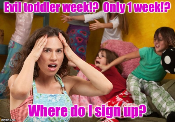 An evil toddler event | Evil toddler week!?  Only 1 week!? Where do I sign up? | image tagged in memes,evil toddler week,sign up,mom,stressed | made w/ Imgflip meme maker