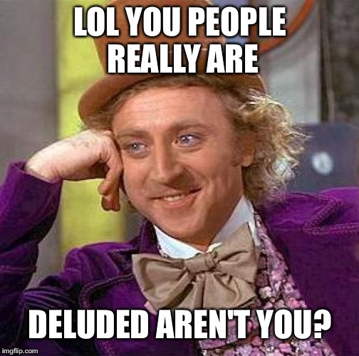 Creepy Condescending Wonka Meme | LOL YOU PEOPLE REALLY ARE DELUDED AREN'T YOU? | image tagged in memes,creepy condescending wonka | made w/ Imgflip meme maker