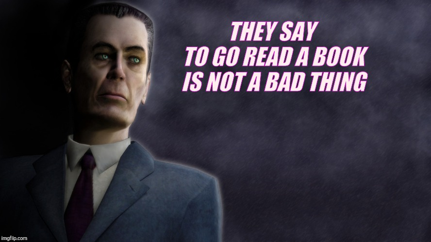 THEY SAY    TO GO READ A BOOK IS NOT A BAD THING | image tagged in half-life's g-man,from the creepy gallery of vagabondsouffl | made w/ Imgflip meme maker