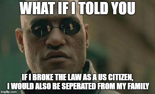 Matrix Morpheus Meme | WHAT IF I TOLD YOU IF I BROKE THE LAW AS A US CITIZEN, I WOULD ALSO BE SEPERATED FROM MY FAMILY | image tagged in memes,matrix morpheus | made w/ Imgflip meme maker