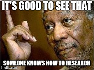 Morgan Freeman | IT'S GOOD TO SEE THAT SOMEONE KNOWS HOW TO RESEARCH | image tagged in morgan freeman | made w/ Imgflip meme maker