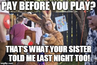 PAY BEFORE YOU PLAY? THAT'S WHAT YOUR SISTER TOLD ME LAST NIGHT TOO! | image tagged in nimble rabbit | made w/ Imgflip meme maker