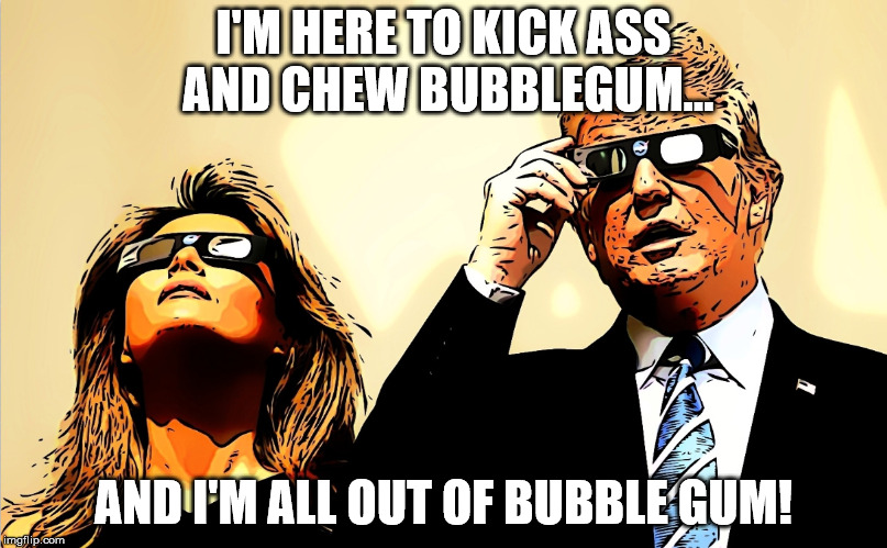 I'M HERE TO KICK ASS AND CHEW BUBBLEGUM... AND I'M ALL OUT OF BUBBLE GUM |  I'M HERE TO KICK ASS AND CHEW BUBBLEGUM... AND I'M ALL OUT OF BUBBLE GUM! | image tagged in bubblegum,they live,trump,melania trump,bubble gum | made w/ Imgflip meme maker
