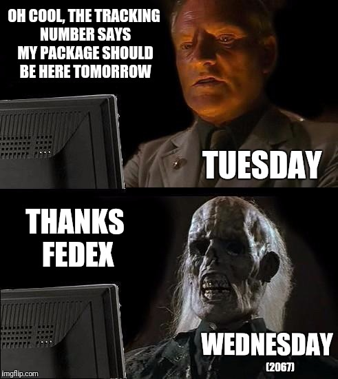 FedEx and Microsoft must estimate time the same way | OH COOL, THE TRACKING NUMBER SAYS MY PACKAGE SHOULD BE HERE TOMORROW WEDNESDAY TUESDAY (2067) THANKS FEDEX | image tagged in memes,ill just wait here,funny,fedex sux,package,mail | made w/ Imgflip meme maker