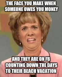 Confused Face Jane | THE FACE YOU MAKE WHEN SOMEONE OWES YOU MONEY AND THEY ARE ON FB COUNTING DOWN THE DAYS TO THEIR BEACH VACATION | image tagged in confused face jane | made w/ Imgflip meme maker