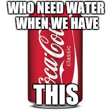 Cocacola | WHO NEED WATER WHEN WE HAVE THIS | image tagged in cocacola | made w/ Imgflip meme maker