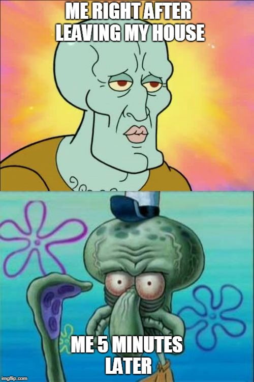 Squidward Meme | ME RIGHT AFTER LEAVING MY HOUSE ME 5 MINUTES LATER | image tagged in memes,squidward | made w/ Imgflip meme maker