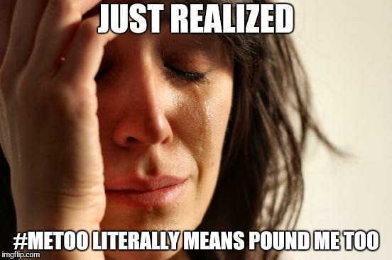 First World Problems Meme | JUST REALIZED #METOO LITERALLY MEANS POUND ME TOO | image tagged in memes,first world problems | made w/ Imgflip meme maker