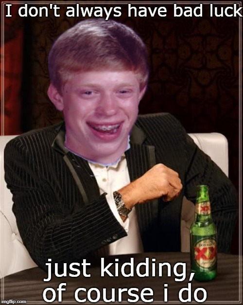 The Most Interesting Luck in the world | I don't always have bad luck just kidding, of course i do | image tagged in memes,the most interesting man in the world,bad luck brian,two memes in one | made w/ Imgflip meme maker