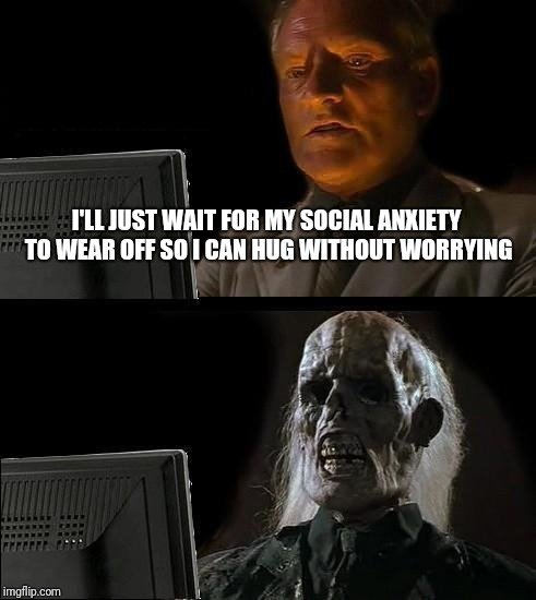 Ill Just Wait Here Meme | I'LL JUST WAIT FOR MY SOCIAL ANXIETY TO WEAR OFF SO I CAN HUG WITHOUT WORRYING | image tagged in memes,ill just wait here | made w/ Imgflip meme maker