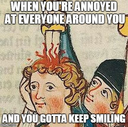 Medieval Art | WHEN YOU'RE ANNOYED AT EVERYONE AROUND YOU AND YOU GOTTA KEEP SMILING | image tagged in medieval art | made w/ Imgflip meme maker