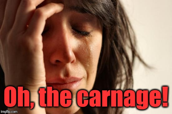 First World Problems Meme | Oh, the carnage! | image tagged in memes,first world problems | made w/ Imgflip meme maker