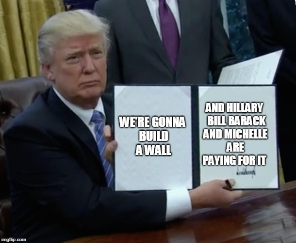 Trump Bill Signing Meme | WE'RE GONNA BUILD A WALL AND HILLARY  BILL BARACK AND MICHELLE ARE PAYING FOR IT | image tagged in memes,trump bill signing | made w/ Imgflip meme maker
