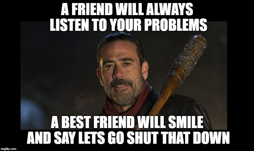 A FRIEND WILL ALWAYS LISTEN TO YOUR PROBLEMS A BEST FRIEND WILL SMILE AND SAY LETS GO SHUT THAT DOWN | image tagged in negan and lucille,the walking dead | made w/ Imgflip meme maker