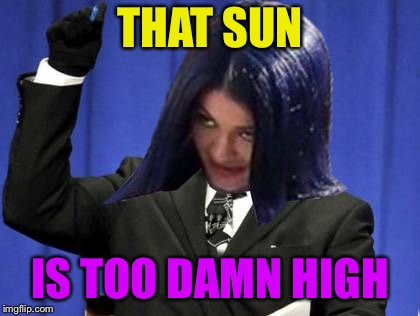 Too Damn High Mima | THAT SUN IS TOO DAMN HIGH | image tagged in too damn high mima | made w/ Imgflip meme maker