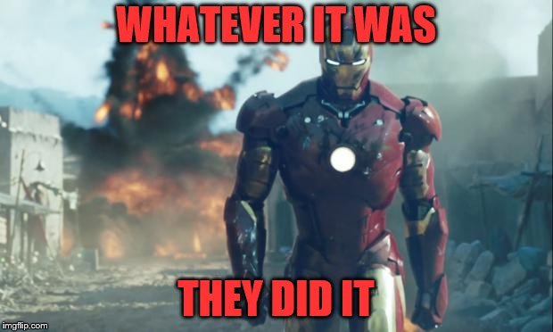 Iron Man | WHATEVER IT WAS THEY DID IT | image tagged in iron man | made w/ Imgflip meme maker