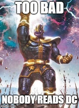 Thanos | TOO BAD NOBODY READS DC | image tagged in thanos | made w/ Imgflip meme maker