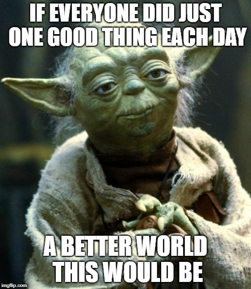 Star Wars Yoda Meme | IF EVERYONE DID JUST ONE GOOD THING EACH DAY A BETTER WORLD THIS WOULD BE | image tagged in memes,star wars yoda | made w/ Imgflip meme maker